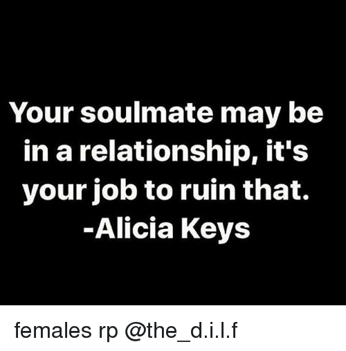 Dank Memes, In a Relationship, and Alicia Keys: Your soulmate may be  in a relationship, it's  your job to ruin that.  Alicia Keys females rp @the_d.i.l.f