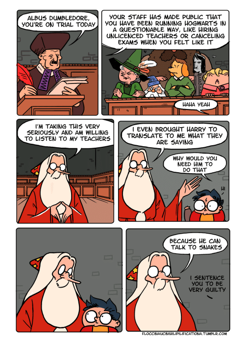 Dumbledore, Tumblr, and Snakes: YOUR STAFF HAS MADE PUBLIC THAT  You HAVE BEEN RUNNING HOGWARTS IN  A QUESTIONABLE WAY, LIKE HIRING  UNLICENCED TEACHERS OR CANCELING  EXAMS WHEN YOU FELT LIKE IT  ALBUS DUMBLEDORE,  yOU'RE ON TRIAL TODAY  НАНА УЕАН  I'M TAKING THIS VERY  SERIOUSLY AND AM WILLING  TO LISTEN TO MY TEACHERS  I EVEN BROUGHT HARRY TO  TRANSLATE TO ME WHAT THEY  ARE SAYING  WHY WOULD You  NEED HIM TO  DO THAT  ВЕСAUSE HE CAN  TALK TO SNAKES  I SENTENCE  YOu TO BE  VERY GUILTY  FLOCCINAUCINIHILIPILIFICATIONA.TUMBLR.COM  wwww