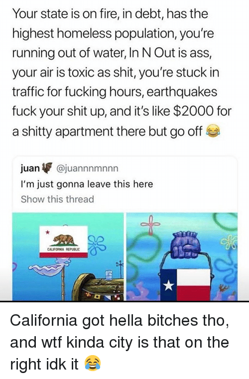 Ass, Fire, and Fucking: Your state is on fire, in debt, has the  highest homeless population, you're  running out of water, In N Out is ass,  your air is toxic as shit, you're stuck in  traffic for fucking hours, earthquakes  fuck your shit up, and it's like $2000 for  a shitty apartment there but go off  juan▼ @juannnmnnn  I'm just gonna leave this here  Show this thread  CALIFORNIA REPUBLIC California got hella bitches tho, and wtf kinda city is that on the right idk it 😂