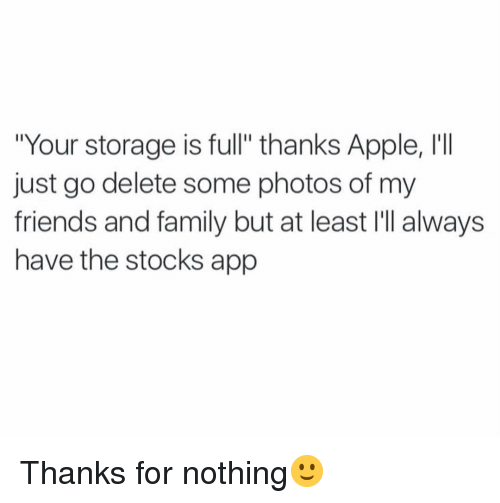 """Apple, Family, and Friends: """"Your storage is full"""" thanks Apple, I'I  just go delete some photos of my  friends and family but at least I'll always  have the stocks app Thanks for nothing🙂"""