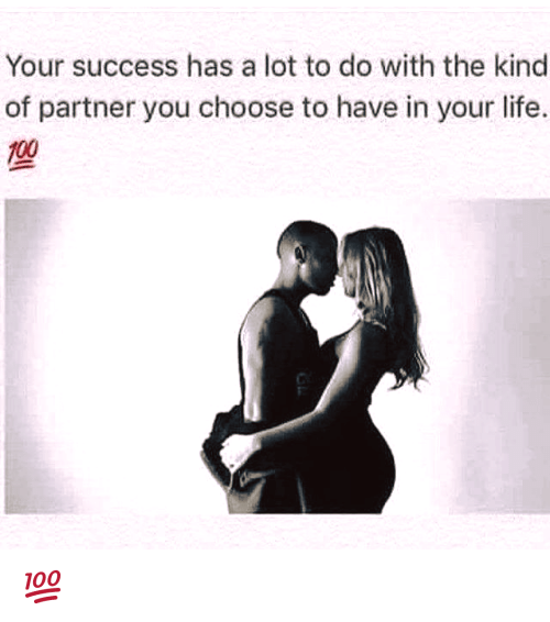Memes, Kindness, and Success: Your success has a lot to do with the kind  of partner you choose to have in your life. 💯