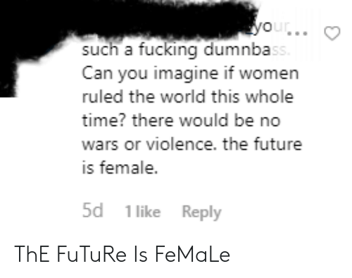 Fucking, Future, and Tumblr: your..  such a fucking dumnbass  Can you imagine if women  ruled the world this whole  time? there would be no  wars or violence. the future  is female.  5d 1 like Reply ThE FuTuRe Is FeMaLe