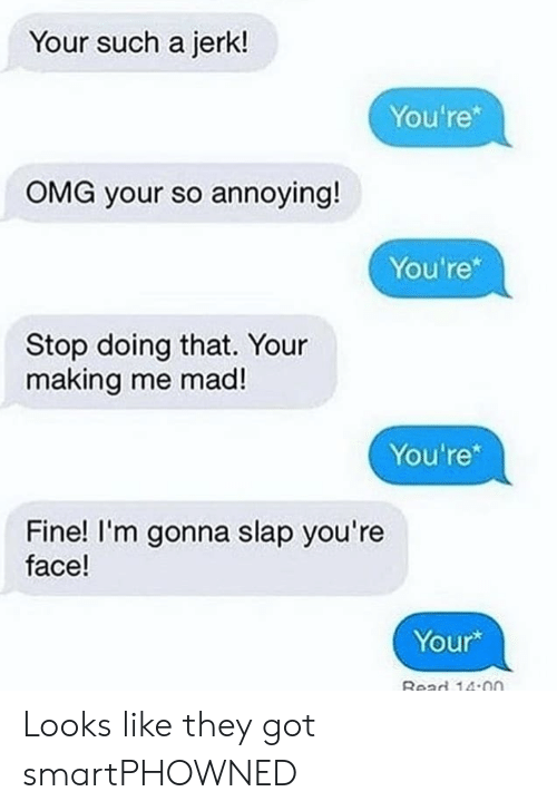 "Omg, Mad, and Bad Fake Texts: Your such a jerk!  You're""  OMG your so annoying!  You're*  Stop doing that. Your  making me mad!  You're*  Fine! I'm gonna slap you're  face!  Your*  Bead 14:on Looks like they got smartPHOWNED"