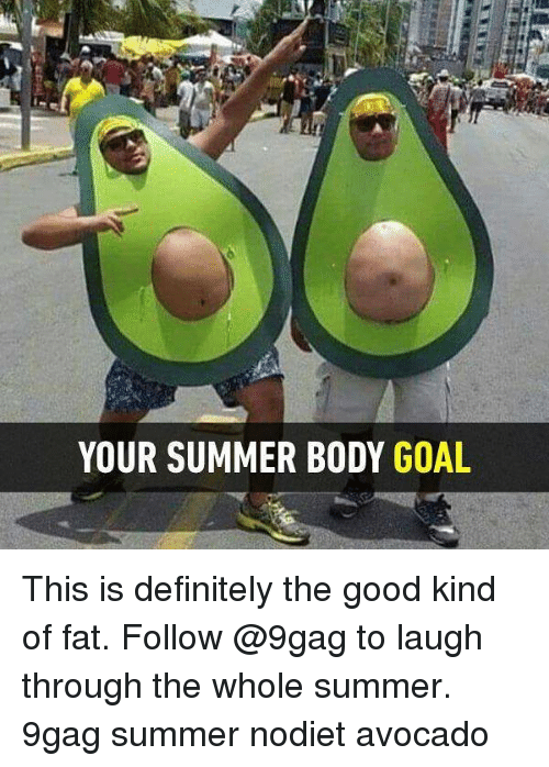 9gag, Definitely, and Memes: YOUR SUMMER BODY GOAL This is definitely the good kind of fat. Follow @9gag to laugh through the whole summer. 9gag summer nodiet avocado