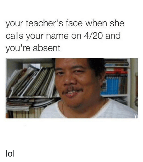 4:20, Lol, and Teacher: your teacher's face when she  calls your name on 4/20 and  you're absent lol