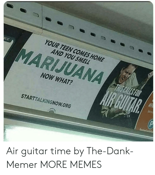 Dank, Memes, and Smell: YOUR TEEN COMES HOME  AND YOU SMELL  MARIJUANA  NOW WHAT?  STARTTALKINGNOWORG Air guitar time by The-Dank-Memer MORE MEMES