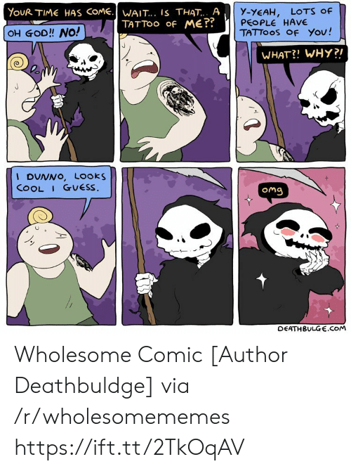 God, Omg, and Tattoos: YouR TIME HAS COME.WAIT... IS THAT.. A  TATTOO Of ME??  y-YEAH,  PEOPLE HAVE  TATTOOS OF You!  LOTS Of  OH GOD!! NO!  WHAT?! WHY?!  I DUNNO, Looks  COOL I GUESS.  Omg  DEATHBULGE.cOM Wholesome Comic [Author Deathbuldge] via /r/wholesomememes https://ift.tt/2TkOqAV