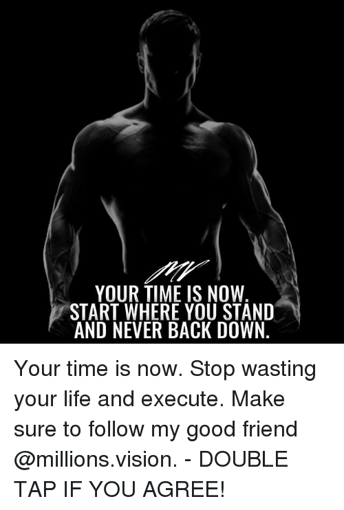 Life, Memes, and Vision: YOUR TIME IS NOW  START WHERE YOU STAND  AND NEVER BACK DOWN Your time is now. Stop wasting your life and execute. Make sure to follow my good friend @millions.vision. - DOUBLE TAP IF YOU AGREE!