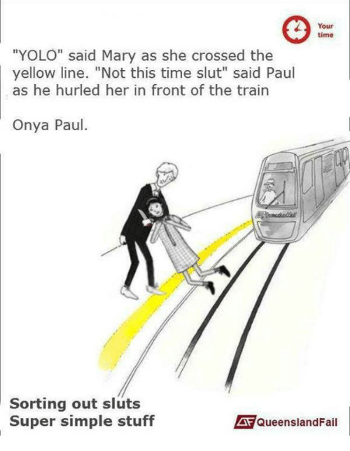 Your Time Yolo Said Mary As She Crossed The Yellow Line Not This Time Slut Said Paul As He Hurled Her In Front Of The Train Onya Paul Sorting Out Sluts