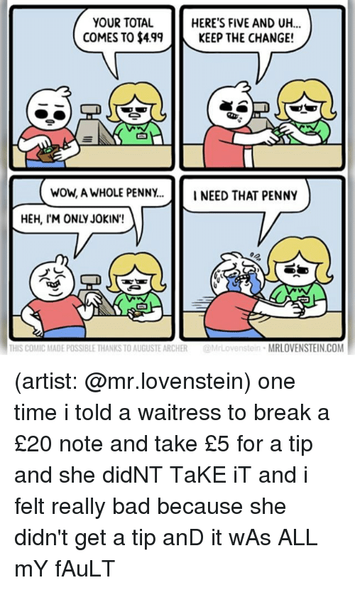 Bad, Memes, and Wow: YOUR TOTAL  COMES TO $499KEEP THE CHANGE!  HERE'S FIVE AND UH...  白  wow, A WHOLE PENNY...INEED THAT PENNY  HEH, IM ONLY JOKIN'!  THIS COMIC MADE POSSIBLE THANKS TO AUGUSTE ARCHER@MrLovenstein MRLOVENSTEIN.COM (artist: @mr.lovenstein) one time i told a waitress to break a £20 note and take £5 for a tip and she didNT TaKE iT and i felt really bad because she didn't get a tip anD it wAs ALL mY fAuLT
