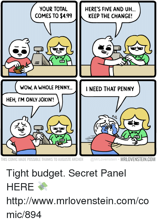 Memes, Wow, and Archer: YOUR TOTAL  COMES TO $49KEEP THE CHANGE!  HERE'S FIVE AND UH...  wOW, A WHOLE PENNY.NEED THAT PENNY  HEH, I'M ONLY JOKIN'!  THIS COMIC MADE POSSIBLE THANKS TO AUGUSTE ARCHER @MrLovenstein MRLOVENSTEIN.COM Tight budget.  Secret Panel HERE 💸 http://www.mrlovenstein.com/comic/894