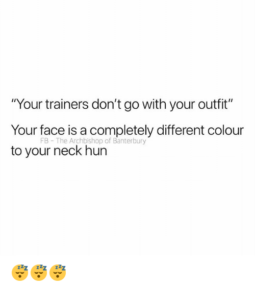 "British, Face, and Your Face: ""Your trainers don't go with your outfit""  Your face is a completely different colour  to your neck hun  FB The Archbishop of Banterbury 😴😴😴"