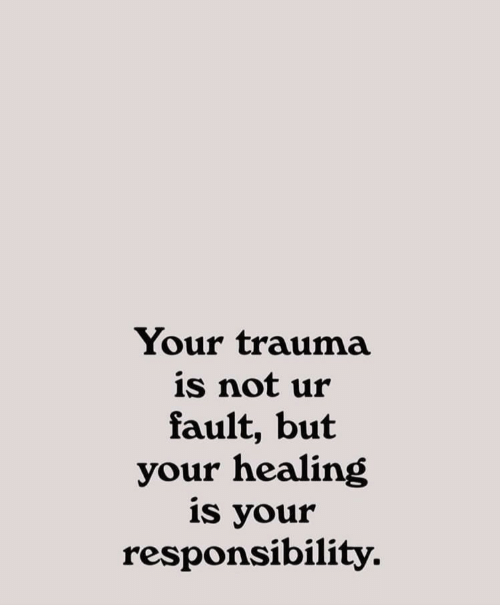 Responsibility, Trauma, and Fault: Your trauma  is not ur  fault, but  your healing  is your  responsibility.