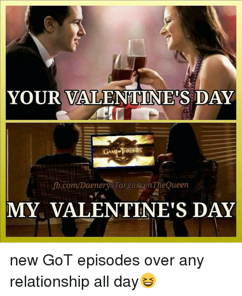 Memes, Queen, and fb.com: YOUR VALENTINES DAY  GAME THRONES  fb.com/DaenerysTarganyenThe Queen  MY VALENTINE'S DAY new GoT episodes over any relationship all day😆