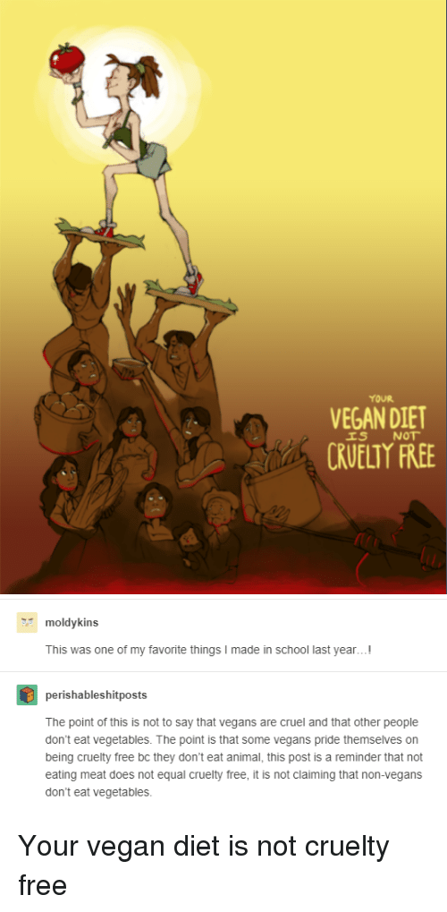 School, Tumblr, and Vegan: YOUR  VEGAN DIET  CRUELTY FREE   moldykins  This was one of my favorite things I made in school last year...!  perishableshitposts  The point of this is not to say that vegans are cruel and that other people  don't eat vegetables. The point is that some vegans pride themselves on  being cruelty free bc they don't eat animal, this post is a reminder that not  eating meat does not equal cruelty free, it is not claiming that non-vegan:s  don't eat vegetables. Your vegan diet is not cruelty free
