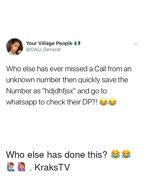 "Memes, Whatsapp, and 🤖: Your Village People II  @OAU_General  Who else has ever missed a Call from an  unknown number then quickly save the  Number as ""hdjdhfjsx"" and go to  whatsapp to check their DPM 부부 Who else has done this? 😂😂🙋🏽‍♂️🙋🏽‍♀️ . KraksTV"