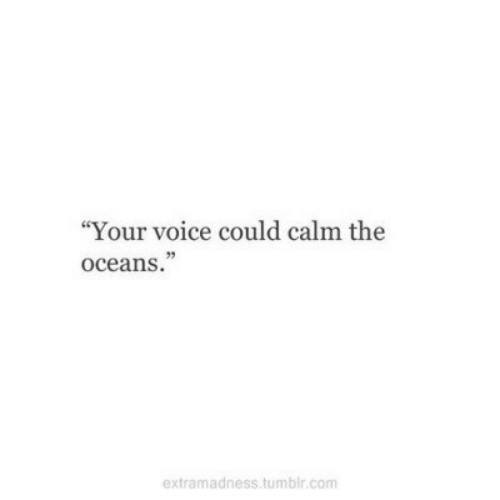 "Tumblr, Voice, and Com: ""Your voice could calm the  oceans.""  extramadness.tumblr.com"