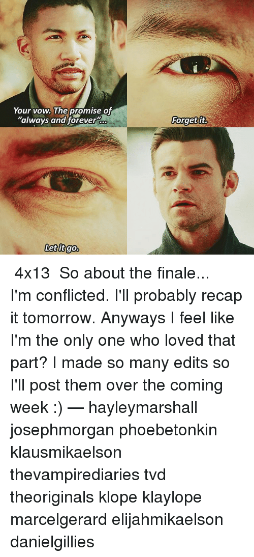 """Memes, Forever, and Tomorrow: Your vow, The promise of  """"always and forever  Forget ft  coo  Forgetit  Letitgo. ❦ 4x13 ❦ So about the finale... I'm conflicted. I'll probably recap it tomorrow. Anyways I feel like I'm the only one who loved that part? I made so many edits so I'll post them over the coming week :) — hayleymarshall josephmorgan phoebetonkin klausmikaelson thevampirediaries tvd theoriginals klope klaylope marcelgerard elijahmikaelson danielgillies"""