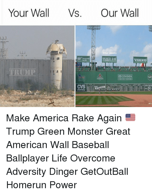 Baseball, Memes, and Cvs: Your Wall Vs. Our Wall  VOLVO  TRUMP  C2 COVIDIEN  CVS Make America Rake Again 🇺🇸 Trump Green Monster Great American Wall Baseball Ballplayer Life Overcome Adversity Dinger GetOutBall Homerun Power