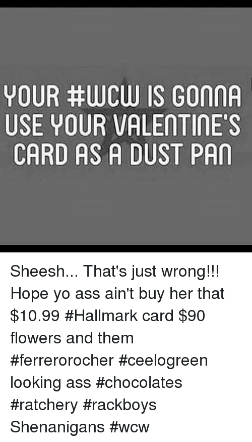 Ass, Memes, and Shenanigans: YOUR #WCW IS GONNA  USE YOUR VALENTINE'S  CARD AS A DUST PAN  AS  GIT  SE  UAD  VA  URS  UA  RYD  UEA  OSC  YU Sheesh... That's just wrong!!! Hope yo ass ain't buy her that $10.99 #Hallmark card  $90 flowers and them #ferrerorocher #ceelogreen looking ass #chocolates #ratchery #rackboys Shenanigans #wcw