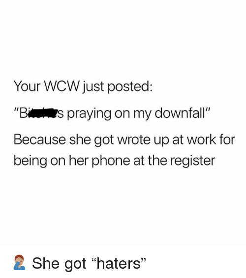 """Memes, Phone, and Wcw: Your WCW just posted:  Bs praying on my downfall  Because she got wrote up at work for  being on her phone at the register 🤦🏽♂️ She got """"haters"""""""