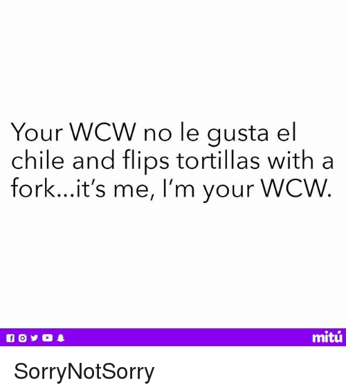 Memes, Wcw, and Chile: Your WCW no le gusta el  chile and flips tortillas with a  fork...it's me, I'm your WCW  mitú SorryNotSorry
