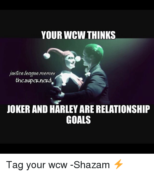 Goals, Joker, and Memes: YOUR WCW THINKS  justice league memes  the.supep.nerd  JOKER AND HARLEY ARE RELATIONSHIP  GOALS Tag your wcw -Shazam ⚡️