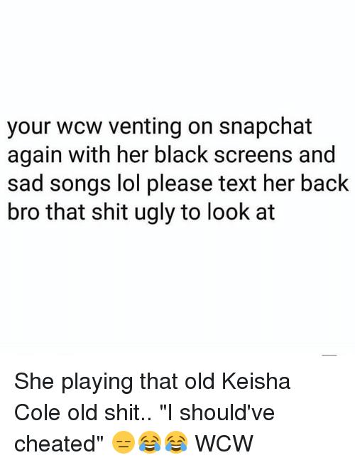 """Lol, Memes, and Shit: your wcw venting on snapchat  again with her black screens and  sad songs lol please text her back  bro that shit ugly to look at She playing that old Keisha Cole old shit.. """"I should've cheated"""" 😑😂😂 WCW"""