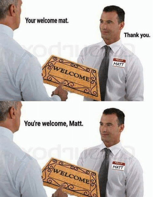 Thank You, You, and Mat: Your welcome mat.  Thank you.  MATT  OME  You're welcome, Matt.  MATT  OME