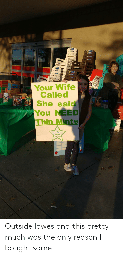 Lowes, Wife, and Reason: Your Wife  Called  She said  You NEED  Thin Mints  98  5  BOXES  for $20  most varieties Outside lowes and this pretty much was the only reason I bought some.