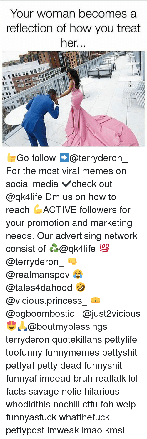 Bruh, Ctfu, and Facts: Your woman becomes a  reflection of how you treat  her... 👍Go follow ➡@terryderon_ For the most viral memes on social media ✔check out @qk4life Dm us on how to reach 💪ACTIVE followers for your promotion and marketing needs. Our advertising network consist of ♻@qk4life 💯@terryderon_ 👊@realmanspov 😂@tales4dahood 🤣@vicious.princess_ 👑@ogboombostic_ @just2vicious😍🙏@boutmyblessings terryderon quotekillahs pettylife toofunny funnymemes pettyshit pettyaf petty dead funnyshit funnyaf imdead bruh realtalk lol facts savage nolie hilarious whodidthis nochill ctfu foh welp funnyasfuck whatthefuck pettypost imweak lmao kmsl