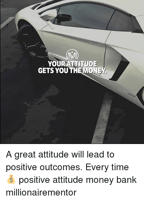 Memes, Money, and Bank: YOURATTITUDE  GETS YOU THE MONE A great attitude will lead to positive outcomes. Every time💰 positive attitude money bank millionairementor