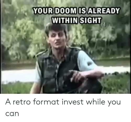 Invest, Can, and Format: YOURDOOMISALREADY  WITHIN SIGHT A retro format invest while you can
