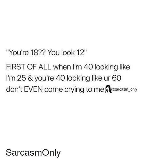 """Crying, Funny, and Memes: """"You're 18?? You look 12""""  FIRST OF ALL when I'm 40 looking like  I'm 25 & you're 40 looking like ur 60  don't EVEN come crying to me Aesarcasm, only SarcasmOnly"""