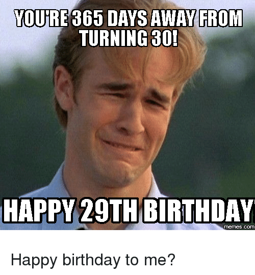 Birthday, Memes, and Happy Birthday: YOURE 365 DAYS AWAY FROM  TURNING 30!  HAPPY 29TH BIRTHDAY  memes.com Happy birthday to me?