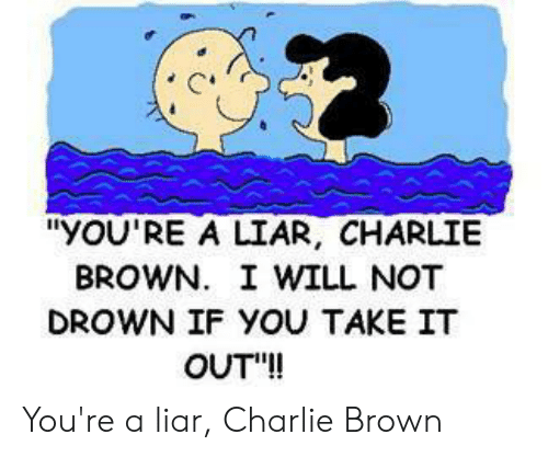yOU'RE a LIAR CHARLIE BROWN I WILL NOT DROWN IF YOU TAKE IT OUT! You