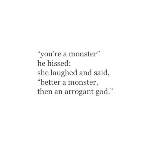 """God, Monster, and Arrogant: """"you're a monster""""  he hissed;  she laughed and said,  """"better a monster,  then an arrogant god."""""""