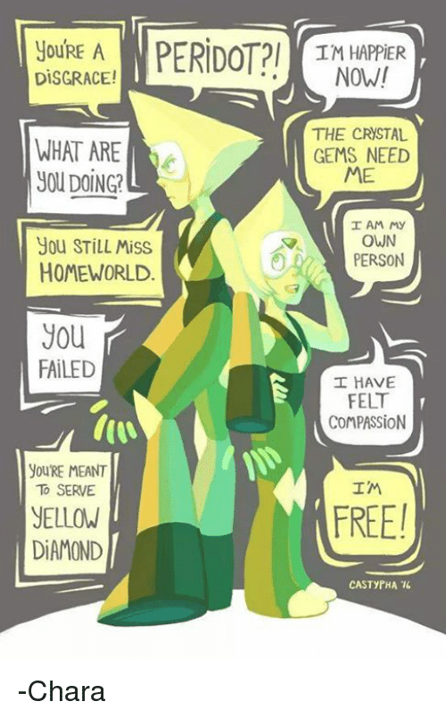 Memes, Diamond, and Casted: youRE A  PERIDOTPI DISGRACE!  WHAT ARE  UOUDOING?  You STILL Miss  HOMEWORLD  you  FAILED  youRE MEANT  TO SERVE  YELLOW  DIAMOND  IM HAPPIER  NOW!  THE CRYSTAL  GEMS NEED  ME  I AM My  OWN  PERSON  I HAVE  FELT  COMPAS SiON  IM  CAST yPHA 16 -Chara