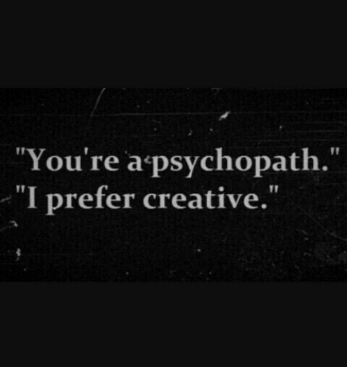 """Psychopath, Youre, and Youre A: """"You're a psychopath.""""  I prefer creative"""