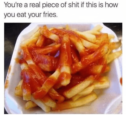 Shit, Piece of Shit, and How: You're a real piece of shit if this is how  you eat your fries.
