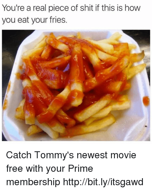 Memes, Shit, and Free: You're a real piece of shit if this is how  you eat your fries. Catch Tommy's newest movie free with your Prime membership http://bit.ly/itsgawd