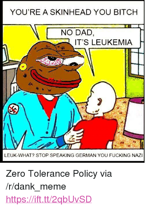 "Bitch, Dad, and Dank: YOU'RE A SKINHEAD YOU BITCH  NO DAD,  IT'S LEUKEMIA  LEUK-WHAT? STOP SPEAKING GERMAN YOU FUCKING NAZI <p>Zero Tolerance Policy via /r/dank_meme <a href=""https://ift.tt/2qbUvSD"">https://ift.tt/2qbUvSD</a></p>"