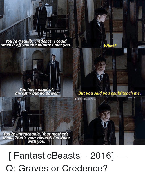 Memes, Smell, and Ancestry: You're a squib Credence. I could  smell it off you the minute I met you.  You have magical-  ancestry but no powe  ou're unteachable, Your mother's  dead That's your reward. I'm done  with you.  What?  But you said you could teach me.  RSCEN ➙ [ FantasticBeasts – 2016] — Q: Graves or Credence?
