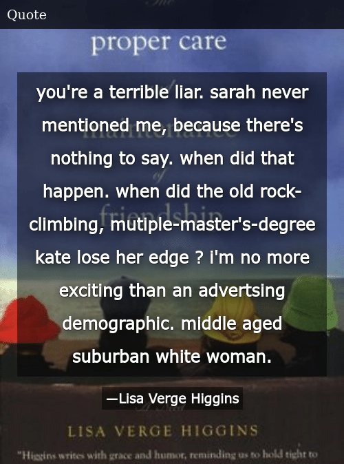 SIZZLE: you're a terrible liar. sarah never mentioned me, because there's nothing to say. when did that happen. when did the old rock-climbing, mutiple-master's-degree kate lose her edge ? i'm no more exciting than an advertsing demographic. middle aged suburban white woman.