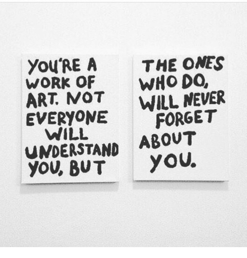Work, Never, and Art: You'RE A THE ONES  WORK OF WHo DO,  ART. MOT WILL NEVER  EVERYONE FORGET  WILL  UNDERSTAND ABOUT  you, BUTYOU.