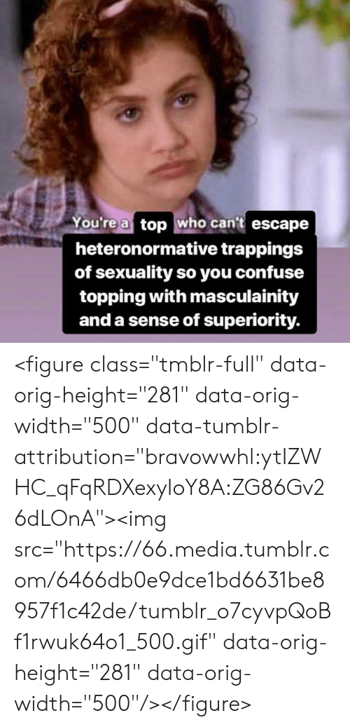 """Gif, Tumblr, and Media: You're a top who cant escape  heteronormative trappings  of sexuality so you confuse  topping with masculainity  and a sense of superiority. <figure class=""""tmblr-full"""" data-orig-height=""""281"""" data-orig-width=""""500"""" data-tumblr-attribution=""""bravowwhl:ytIZWHC_qFqRDXexyIoY8A:ZG86Gv26dLOnA""""><img src=""""https://66.media.tumblr.com/6466db0e9dce1bd6631be8957f1c42de/tumblr_o7cyvpQoBf1rwuk64o1_500.gif"""" data-orig-height=""""281"""" data-orig-width=""""500""""/></figure>"""