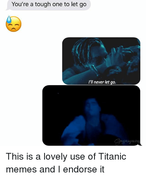 Memes, Relationships, and Texting: You're a tough one to let go  I'll never let go. This is a lovely use of Titanic memes and I endorse it