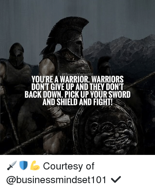 Memes, Warriors, and Sword: YOURE A WARRIOR WARRIORS  BACK DOWN, PICK UP YOUR SWORD  AND SHIELD AND FIGHT! 🗡🛡💪 Courtesy of @businessmindset101 ✔️