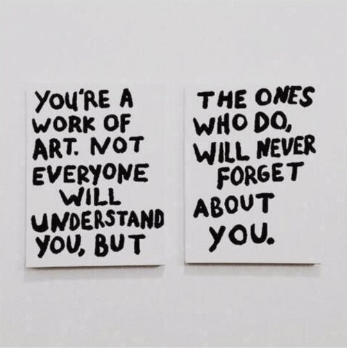 Work, Never, and Art: You'RE A  WORK OF  ART. MOT  EVERYONE  THE ONES  WHo DO,  WILL NEVER  ,FORGET  WILL  UNDERSTAND ABOUT  you, BUTYOU.