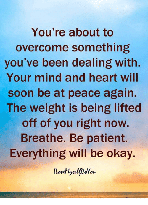 Memes, Soon..., and Heart: You're about to  overcome something  you've been dealing with.  Your mind and heart will  soon be at peace again  The weight is being lifted  off of you right now.  Breathe. Be patient.  Everything will be okay.